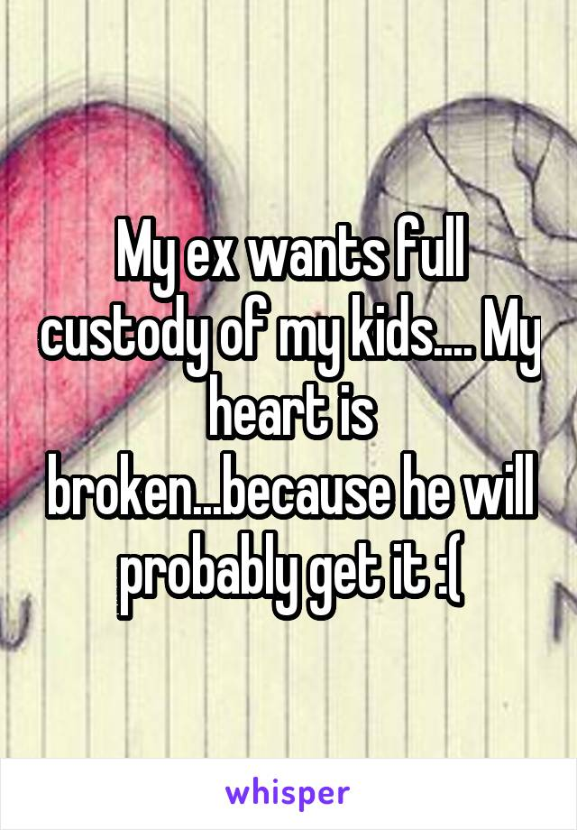 My ex wants full custody of my kids.... My heart is broken...because he will probably get it :(
