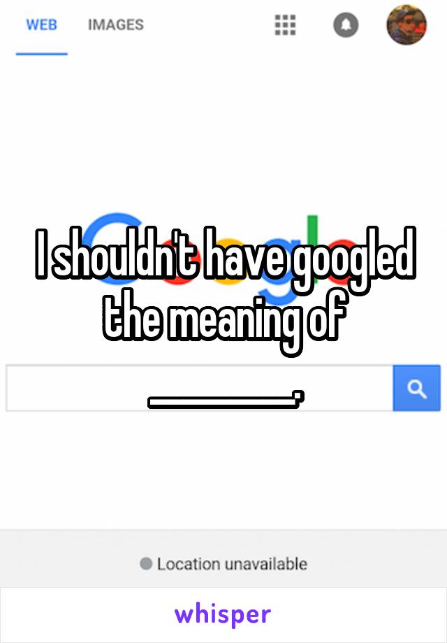 I shouldn't have googled the meaning of _________.