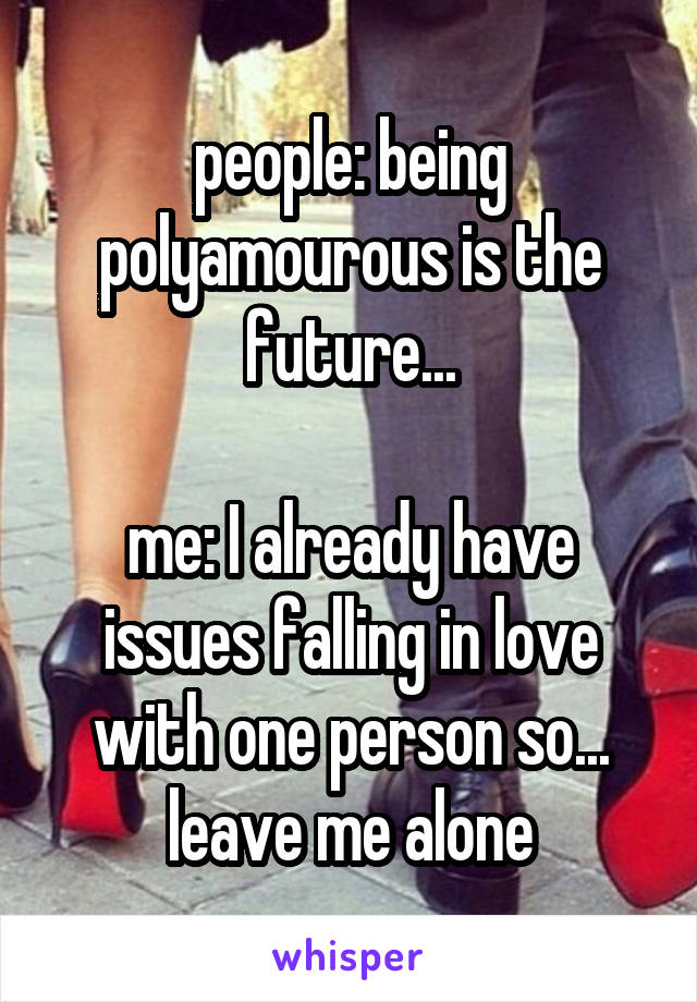 people: being polyamourous is the future...  me: I already have issues falling in love with one person so... leave me alone