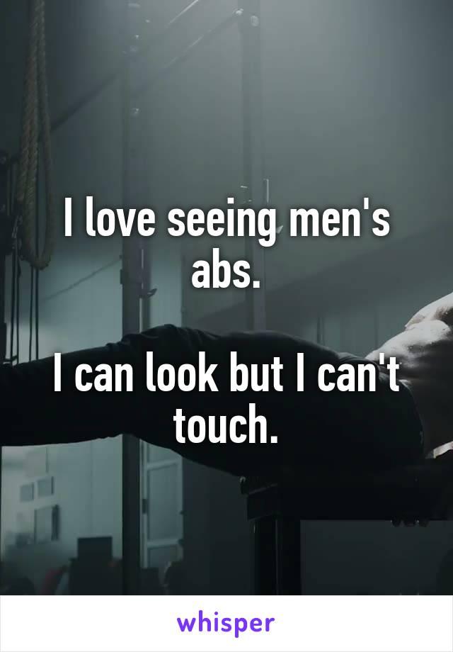 I love seeing men's abs.  I can look but I can't touch.