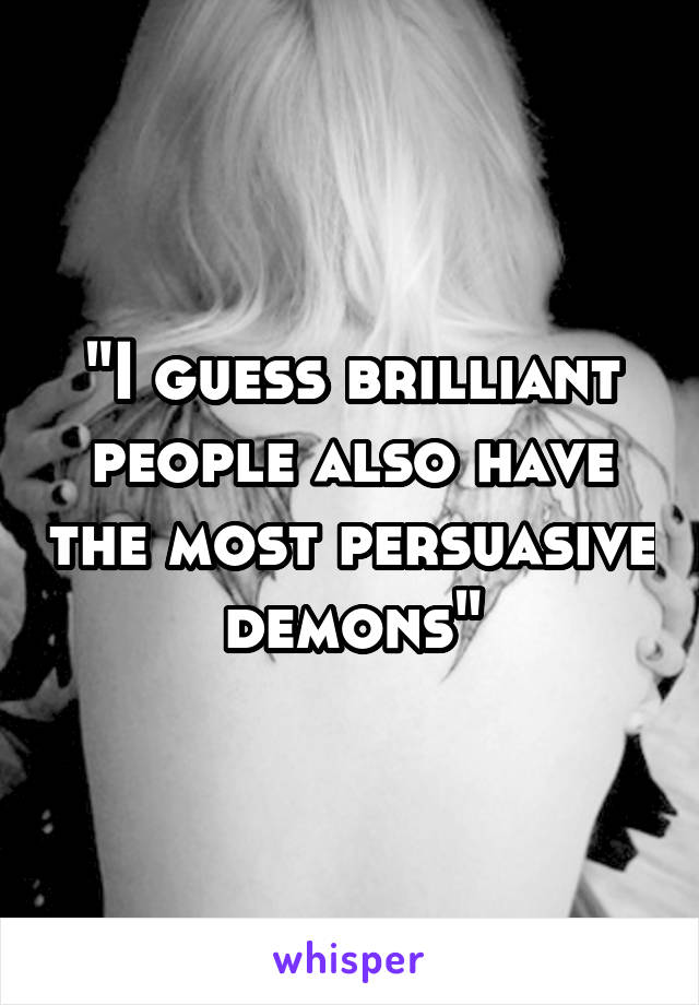 """I guess brilliant people also have the most persuasive demons"""