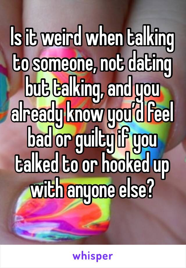 Is it weird when talking to someone, not dating but talking, and you already know you'd feel bad or guilty if you talked to or hooked up with anyone else?