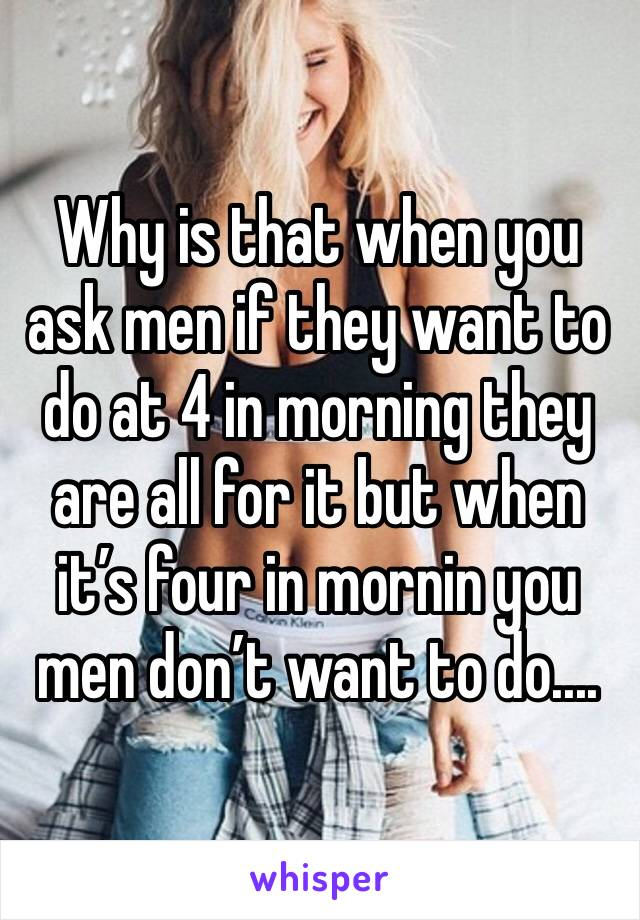 Why is that when you ask men if they want to do at 4 in morning they are all for it but when it's four in mornin you men don't want to do....