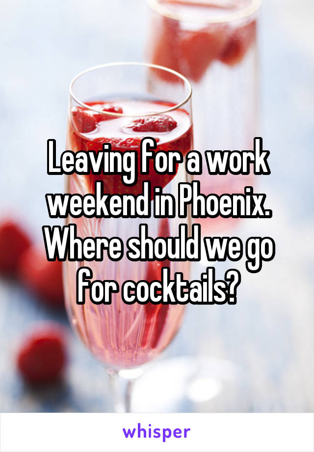 Leaving for a work weekend in Phoenix. Where should we go for cocktails?