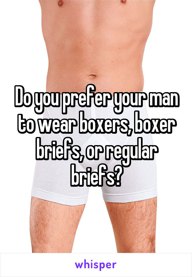 Do you prefer your man to wear boxers, boxer briefs, or regular briefs?