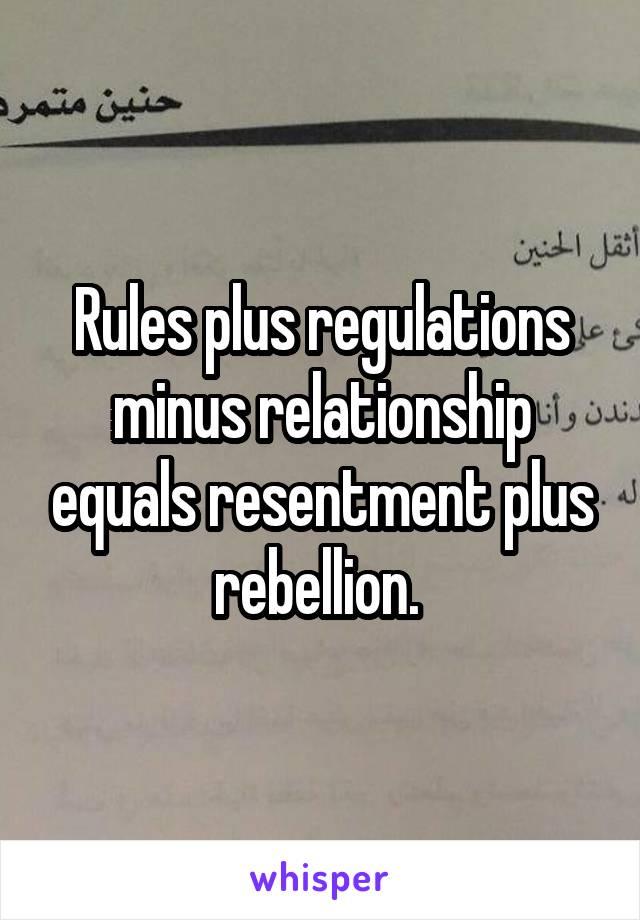 Rules plus regulations minus relationship equals resentment plus rebellion.