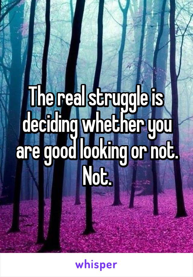 The real struggle is  deciding whether you are good looking or not. Not.