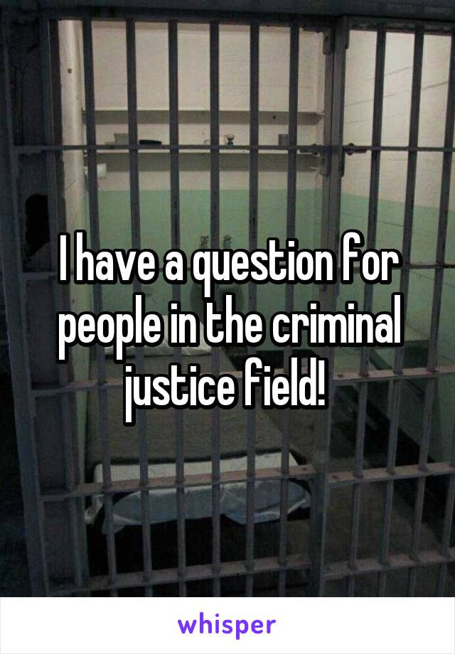 I have a question for people in the criminal justice field!