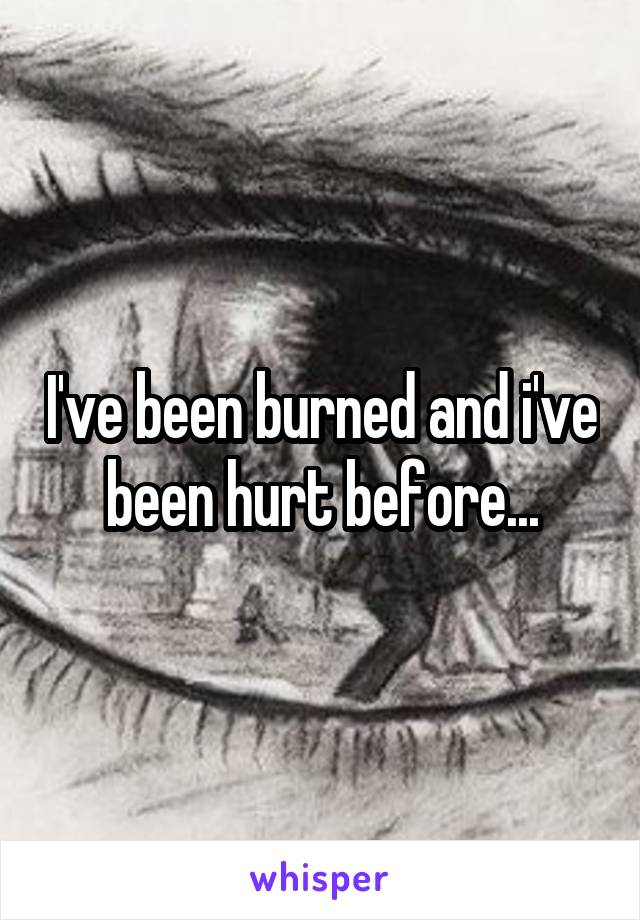 I've been burned and i've been hurt before...