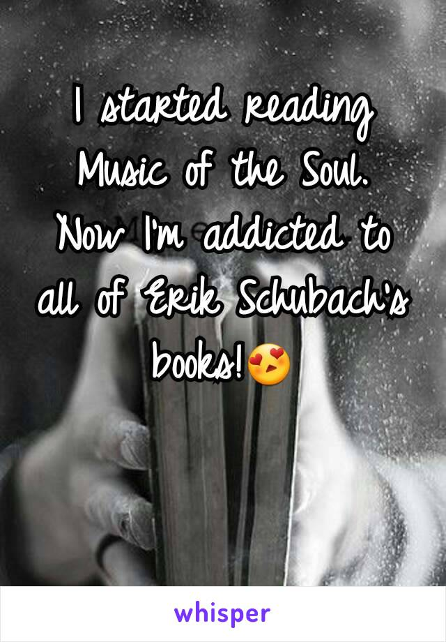 I started reading Music of the Soul. Now I'm addicted to all of Erik Schubach's books!😍
