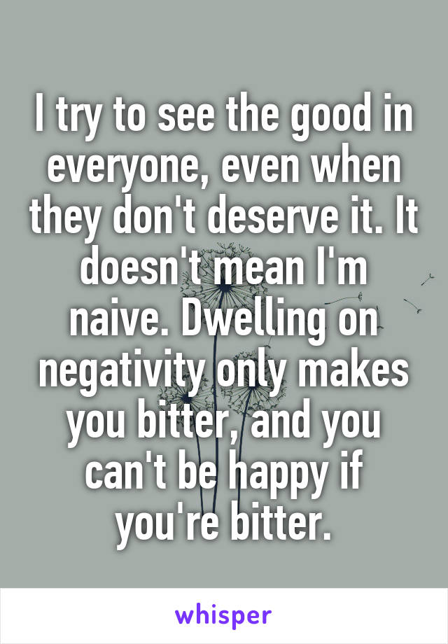 I try to see the good in everyone, even when they don't deserve it. It doesn't mean I'm naive. Dwelling on negativity only makes you bitter, and you can't be happy if you're bitter.