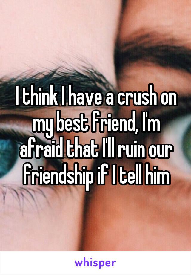 I think I have a crush on my best friend, I'm afraid that I'll ruin our friendship if I tell him