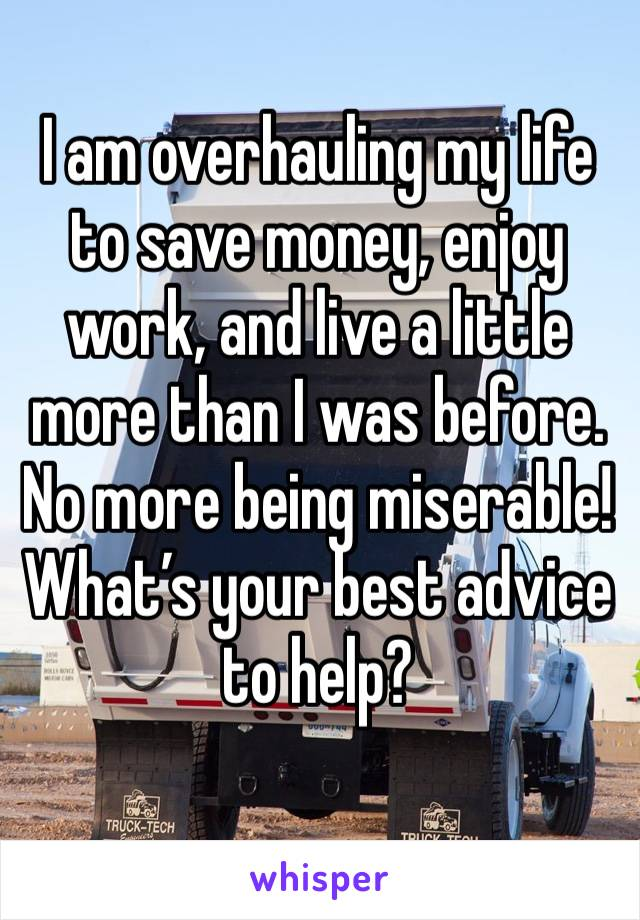 I am overhauling my life to save money, enjoy work, and live a little more than I was before. No more being miserable!  What's your best advice to help?