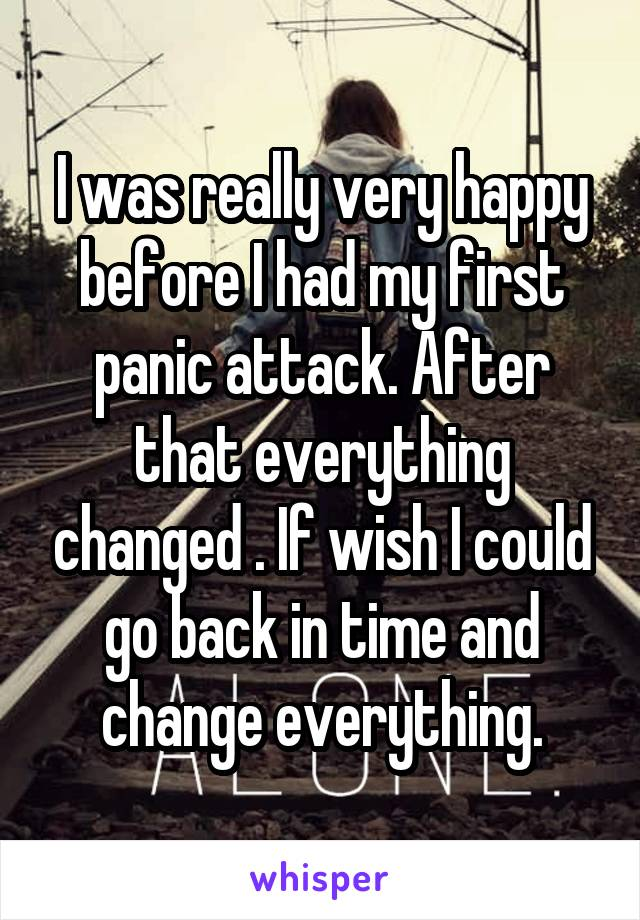 I was really very happy before I had my first panic attack. After that everything changed . If wish I could go back in time and change everything.