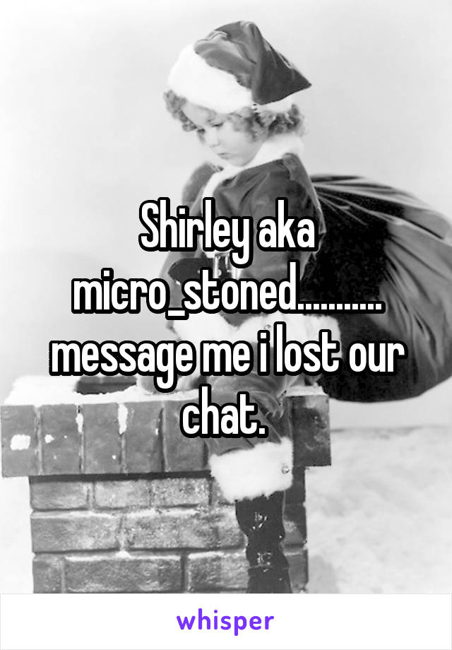 Shirley aka micro_stoned........... message me i lost our chat.