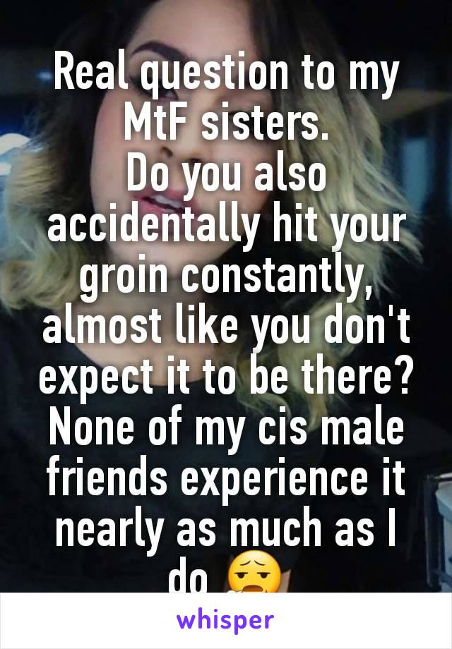 Real question to my MtF sisters. Do you also accidentally hit your groin constantly, almost like you don't expect it to be there? None of my cis male friends experience it nearly as much as I do 😧