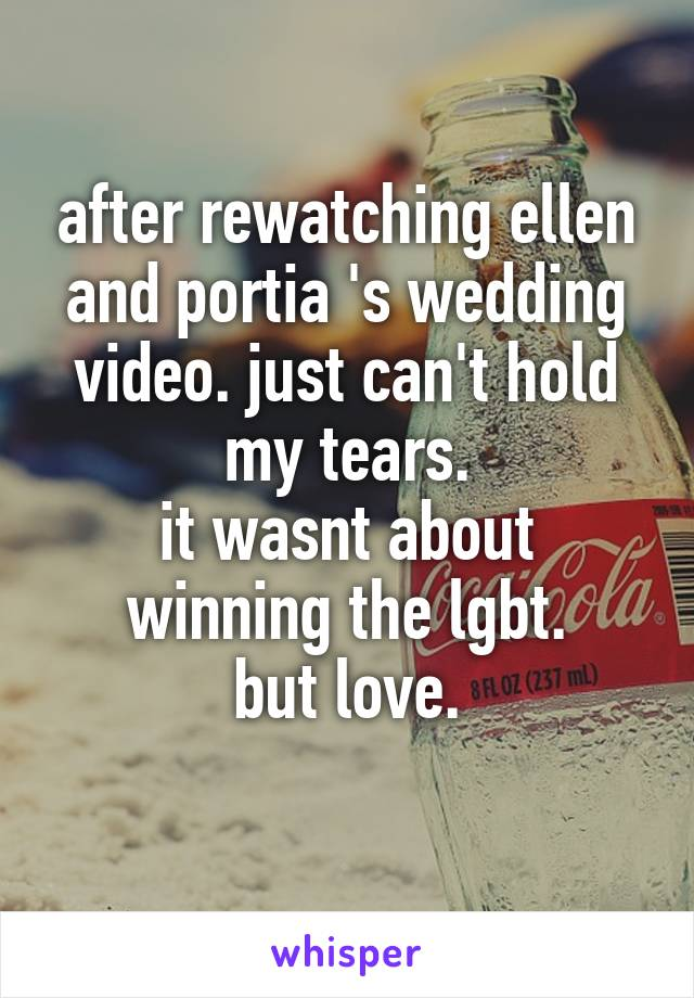 after rewatching ellen and portia 's wedding video. just can't hold my tears. it wasnt about winning the lgbt. but love.