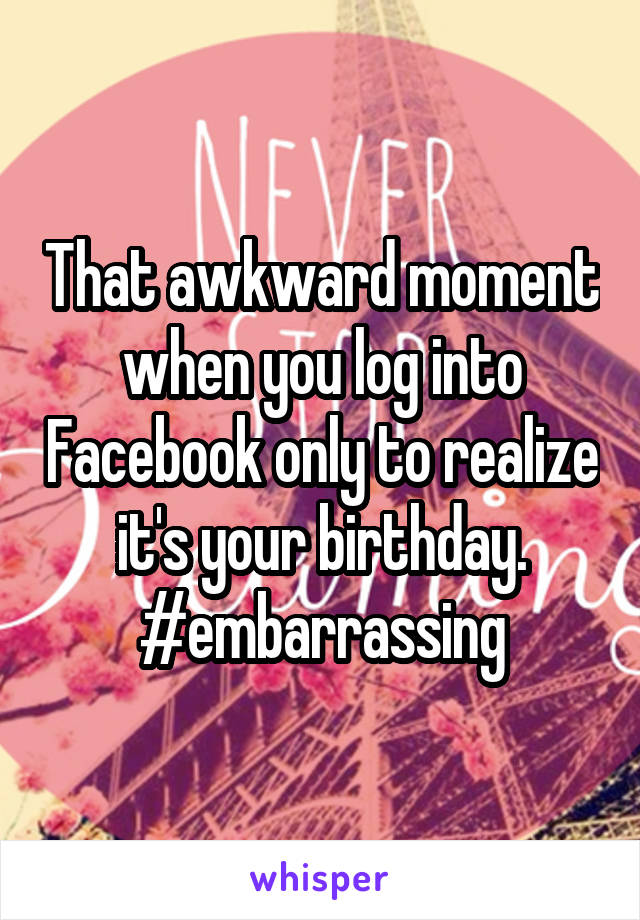 That awkward moment when you log into Facebook only to realize it's your birthday. #embarrassing