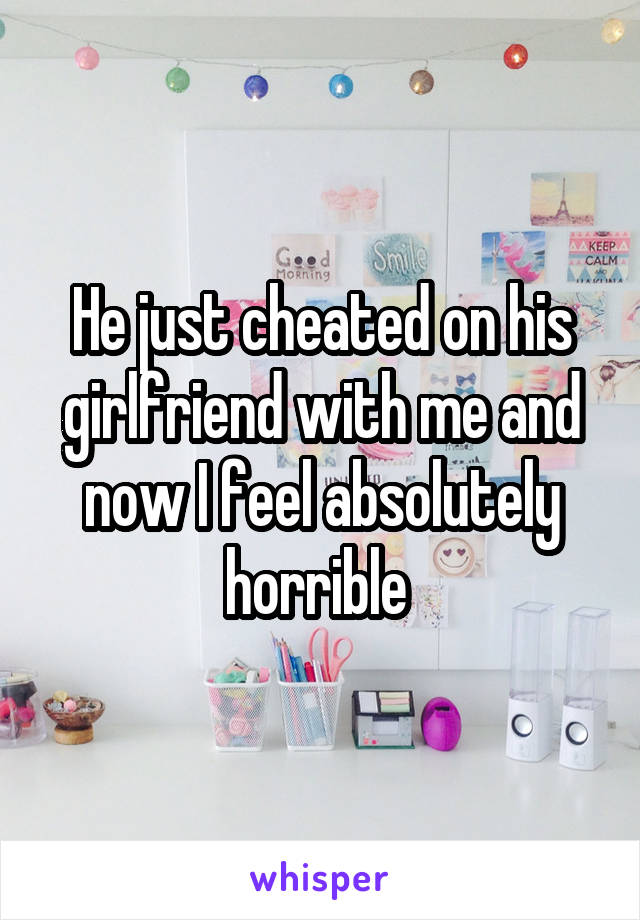 He just cheated on his girlfriend with me and now I feel absolutely horrible
