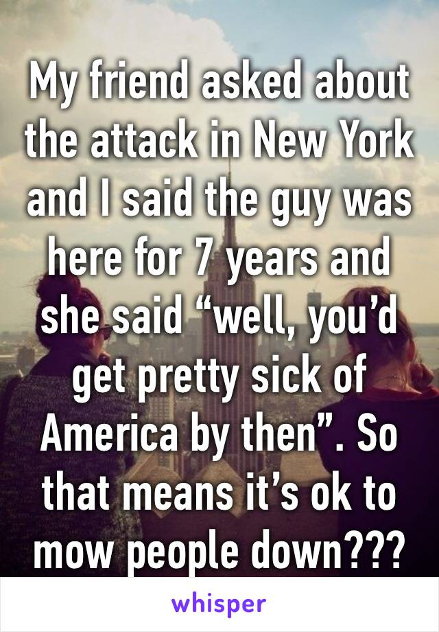 """My friend asked about the attack in New York and I said the guy was here for 7 years and she said """"well, you'd get pretty sick of America by then"""". So that means it's ok to mow people down???"""