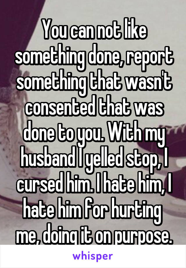 You can not like something done, report something that wasn't consented that was done to you. With my husband I yelled stop, I cursed him. I hate him, I hate him for hurting  me, doing it on purpose.