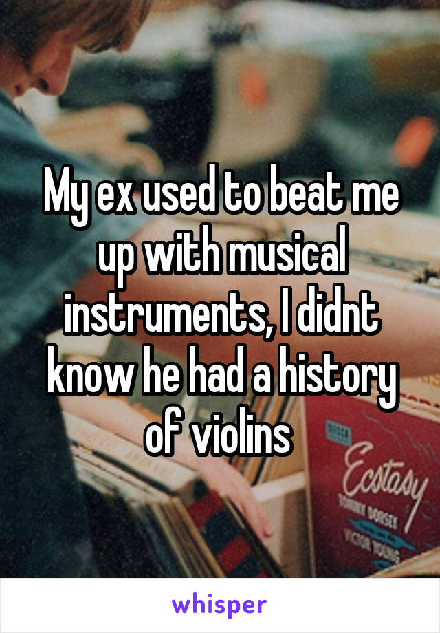 My ex used to beat me up with musical instruments, I didnt know he had a history of violins