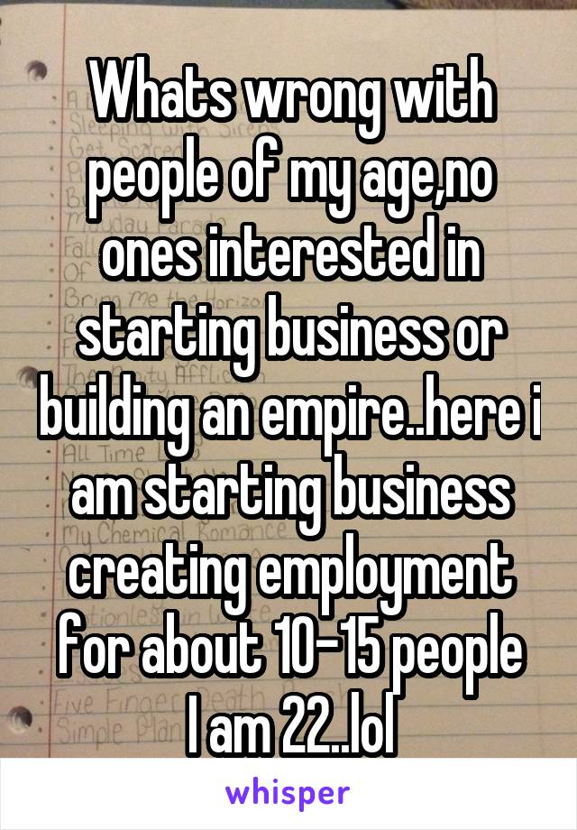 Whats wrong with people of my age,no ones interested in starting business or building an empire..here i am starting business creating employment for about 10-15 people I am 22..lol