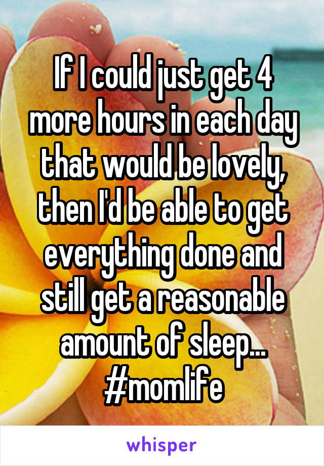 If I could just get 4 more hours in each day that would be lovely, then I'd be able to get everything done and still get a reasonable amount of sleep... #momlife