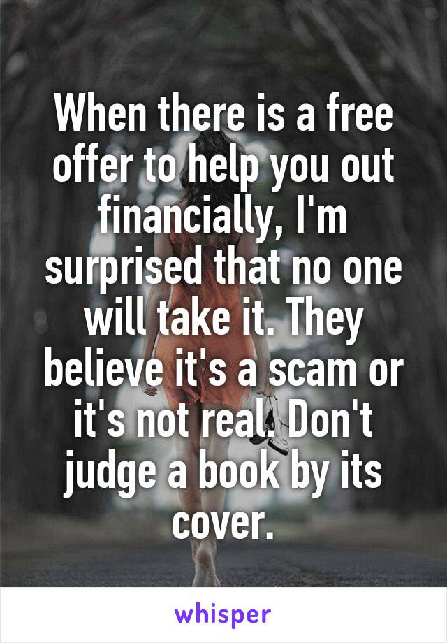 When there is a free offer to help you out financially, I'm surprised that no one will take it. They believe it's a scam or it's not real. Don't judge a book by its cover.