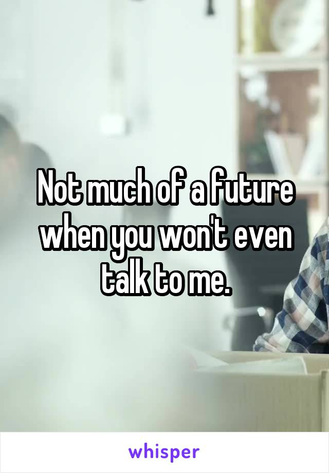 Not much of a future when you won't even talk to me.