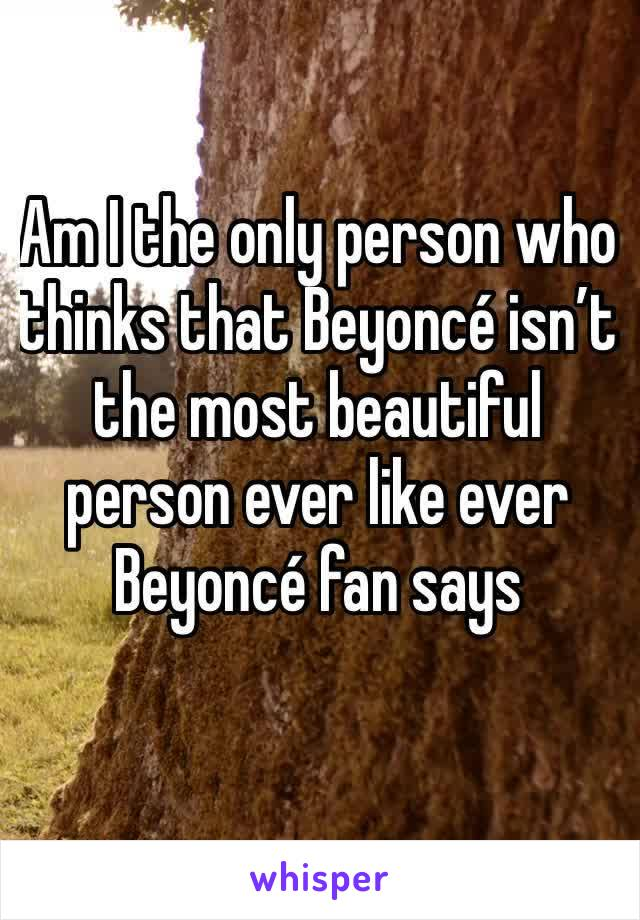 Am I the only person who thinks that Beyoncé isn't the most beautiful person ever like ever Beyoncé fan says