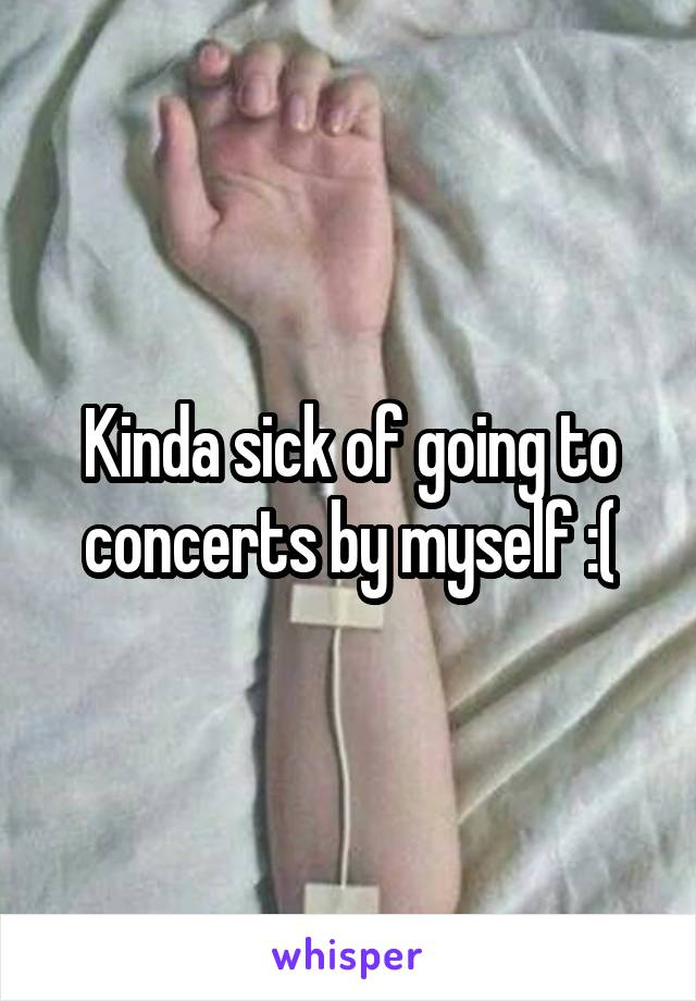 Kinda sick of going to concerts by myself :(