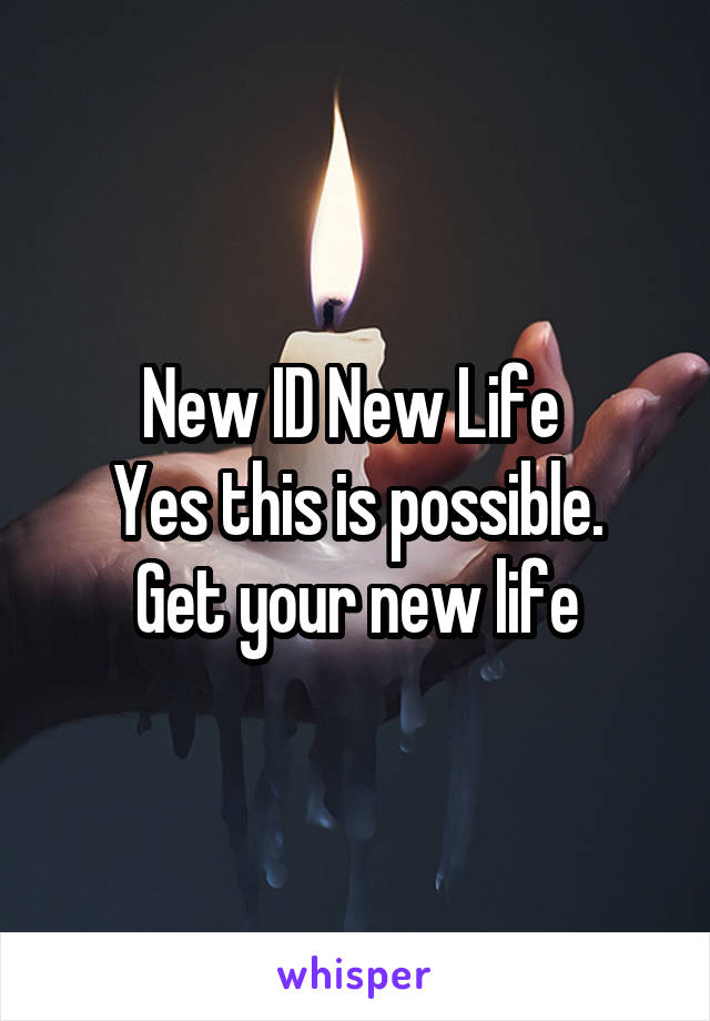 New ID New Life  Yes this is possible. Get your new life