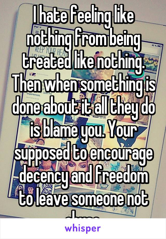 I hate feeling like nothing from being treated like nothing. Then when something is done about it all they do is blame you. Your supposed to encourage decency and freedom to leave someone not abuse.