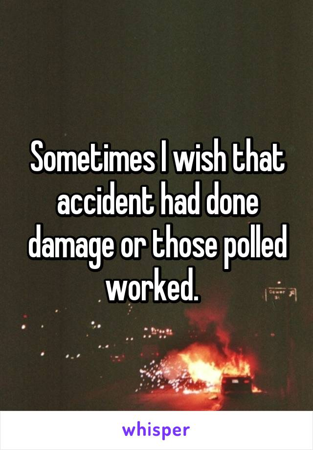 Sometimes I wish that accident had done damage or those polled worked.