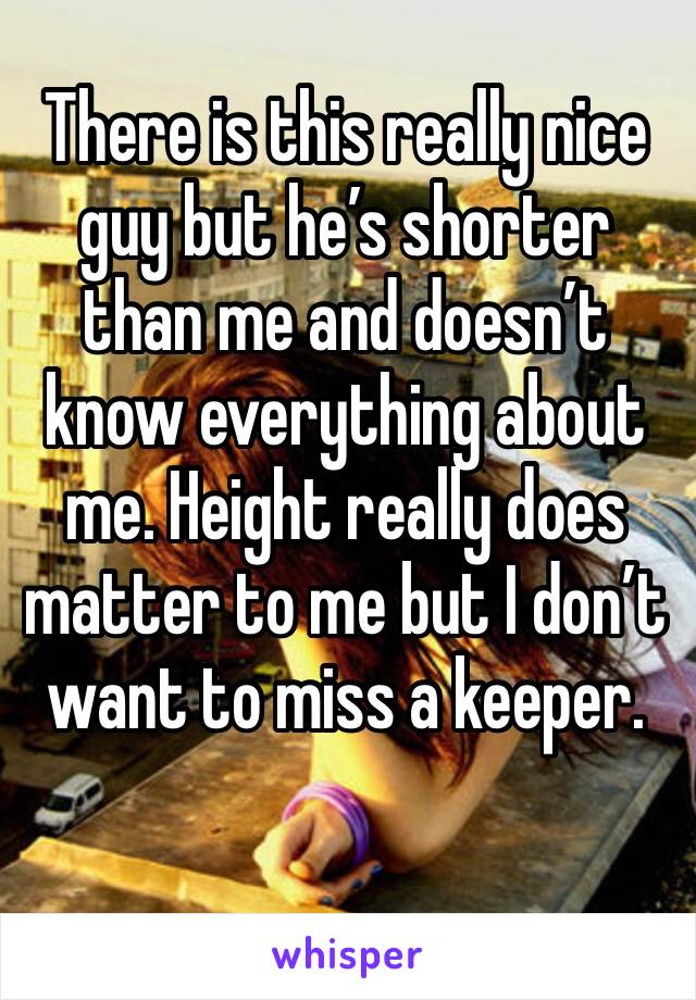 There is this really nice guy but he's shorter than me and doesn't know everything about me. Height really does matter to me but I don't want to miss a keeper.