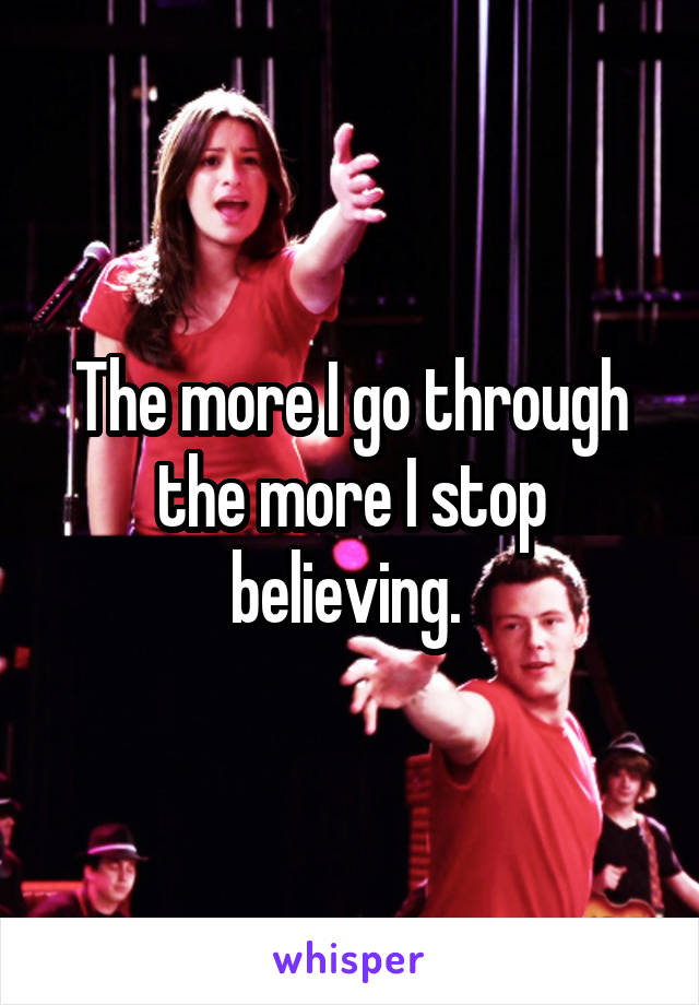 The more I go through the more I stop believing.
