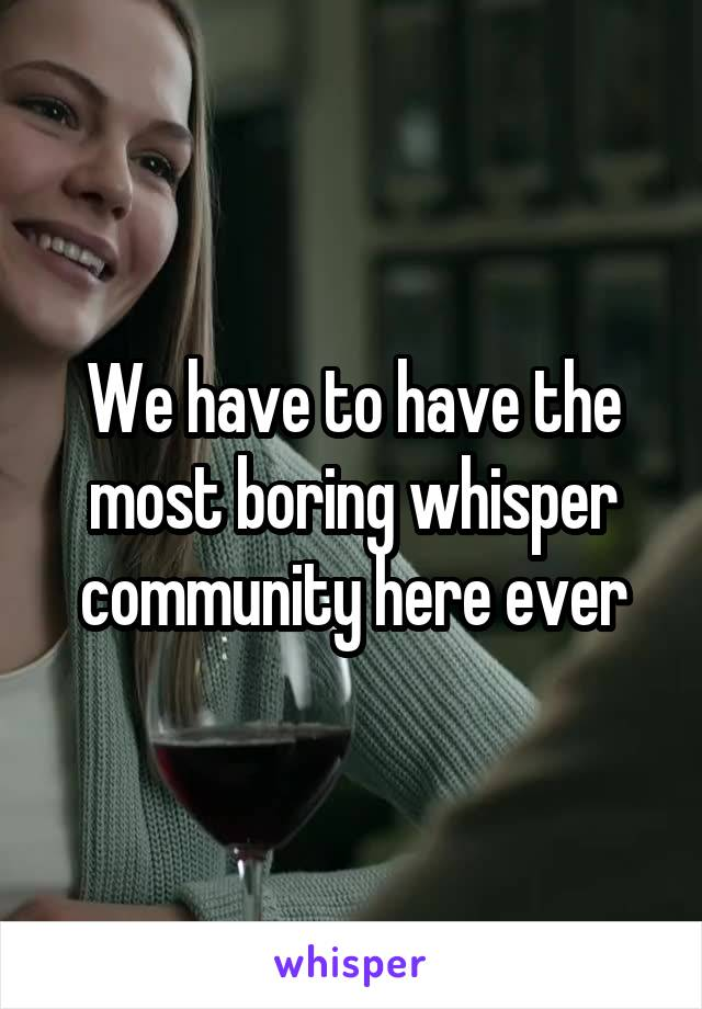 We have to have the most boring whisper community here ever