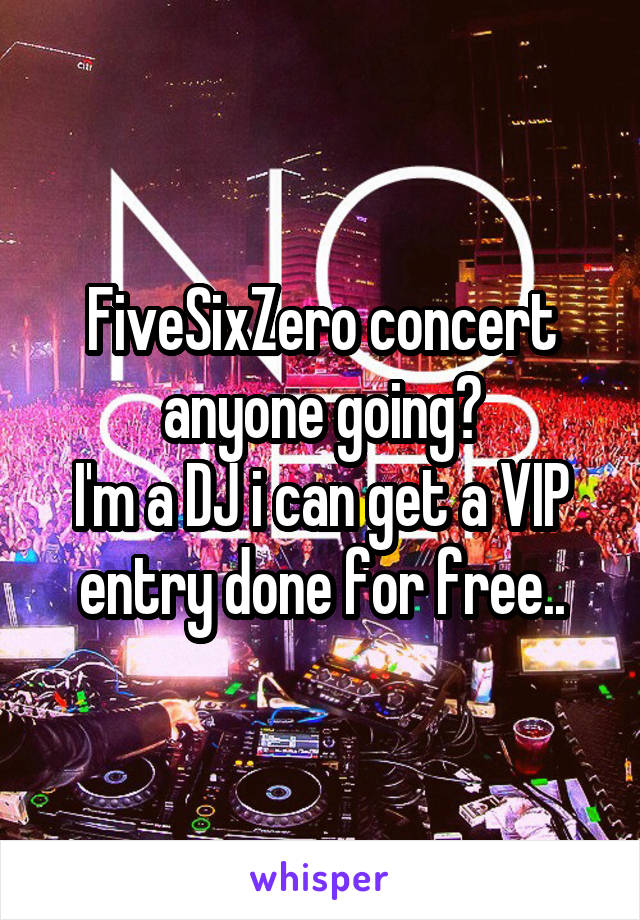 FiveSixZero concert anyone going? I'm a DJ i can get a VIP entry done for free..