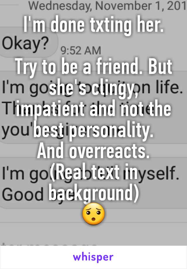 I'm done txting her.  Try to be a friend. But she's clingy, impatient and not the best personality. And overreacts. (Real text in background) 😯