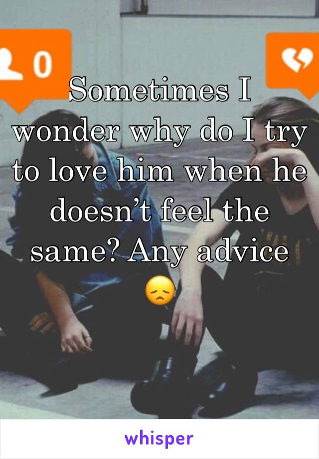 Sometimes I wonder why do I try to love him when he doesn't feel the same? Any advice 😞