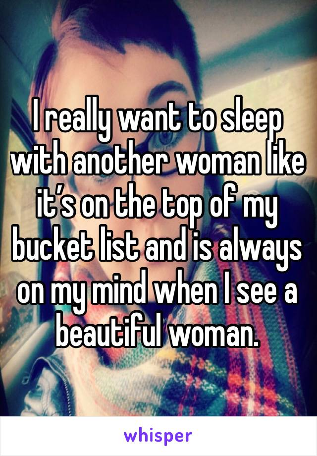 I really want to sleep with another woman like it's on the top of my bucket list and is always on my mind when I see a beautiful woman.