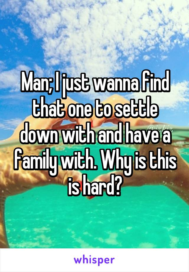 Man; I just wanna find that one to settle down with and have a family with. Why is this is hard?