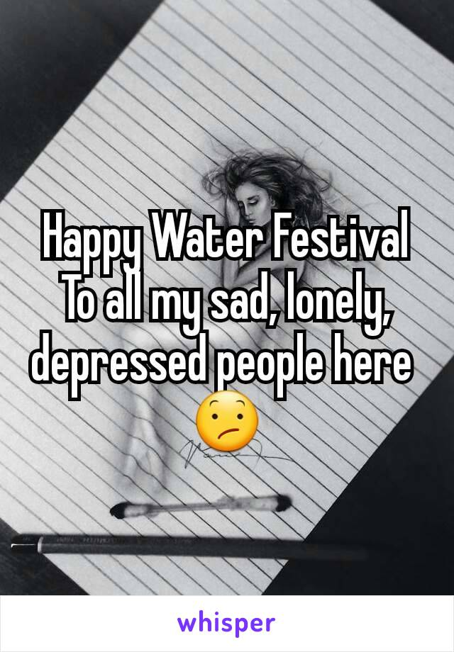 Happy Water Festival To all my sad, lonely, depressed people here  😕