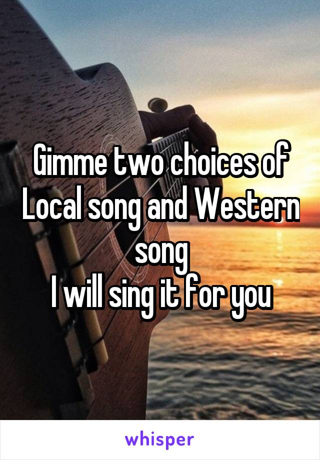Gimme two choices of Local song and Western song I will sing it for you