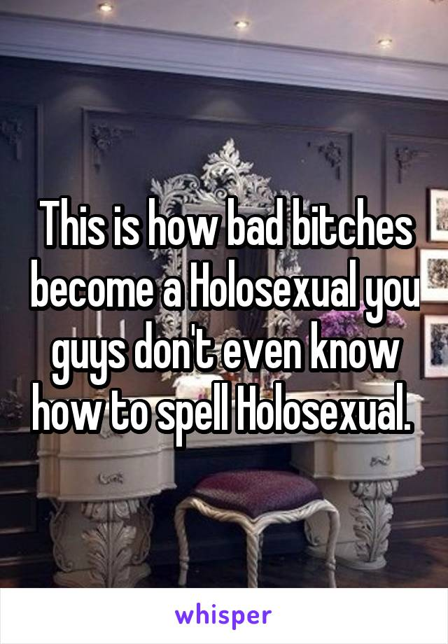 This is how bad bitches become a Holosexual you guys don't even know how to spell Holosexual.