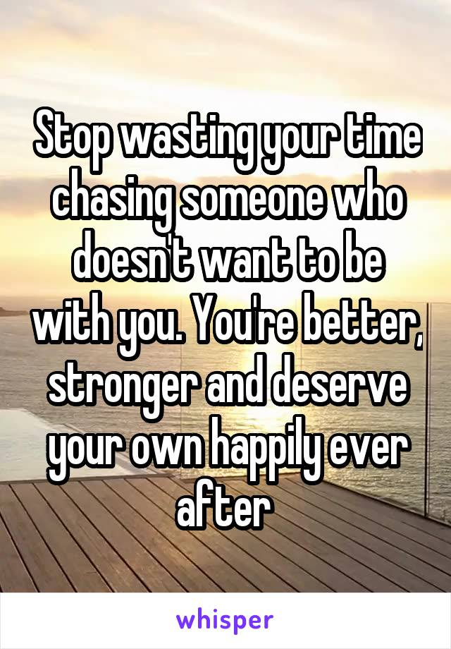 Stop wasting your time chasing someone who doesn't want to be with you. You're better, stronger and deserve your own happily ever after