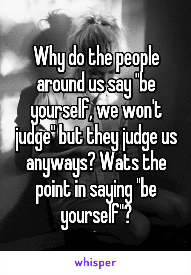 "Why do the people around us say ""be yourself, we won't judge"" but they judge us anyways? Wats the point in saying ""be yourself""?"