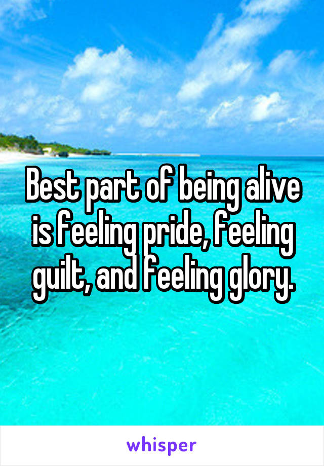 Best part of being alive is feeling pride, feeling guilt, and feeling glory.