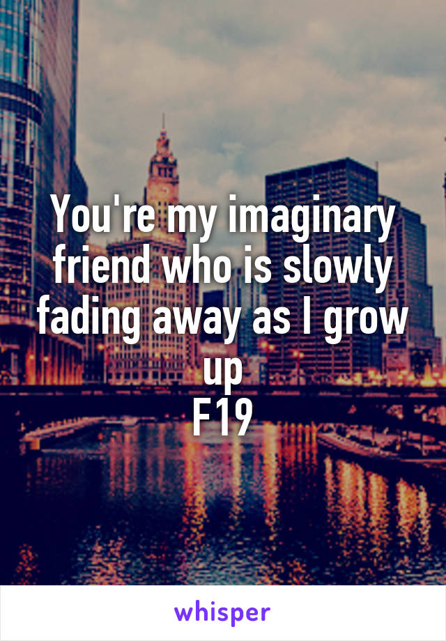 You're my imaginary friend who is slowly fading away as I grow up F19